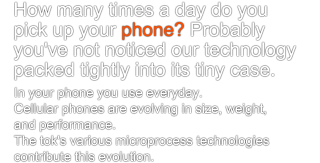 In your phone you use everyday. Cellular phones are evolving in size, weight,  and performance. The tok's various microprocess technologies  contribute this evolution.