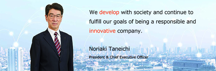 We develop with society and continue to fulfill our goals of being a responsible and innovative company.