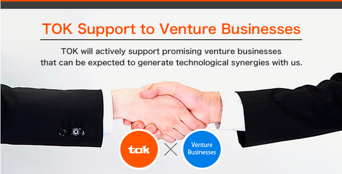 TOK will actively support promising venture businesses that can be expected to generate technological synergies with us.